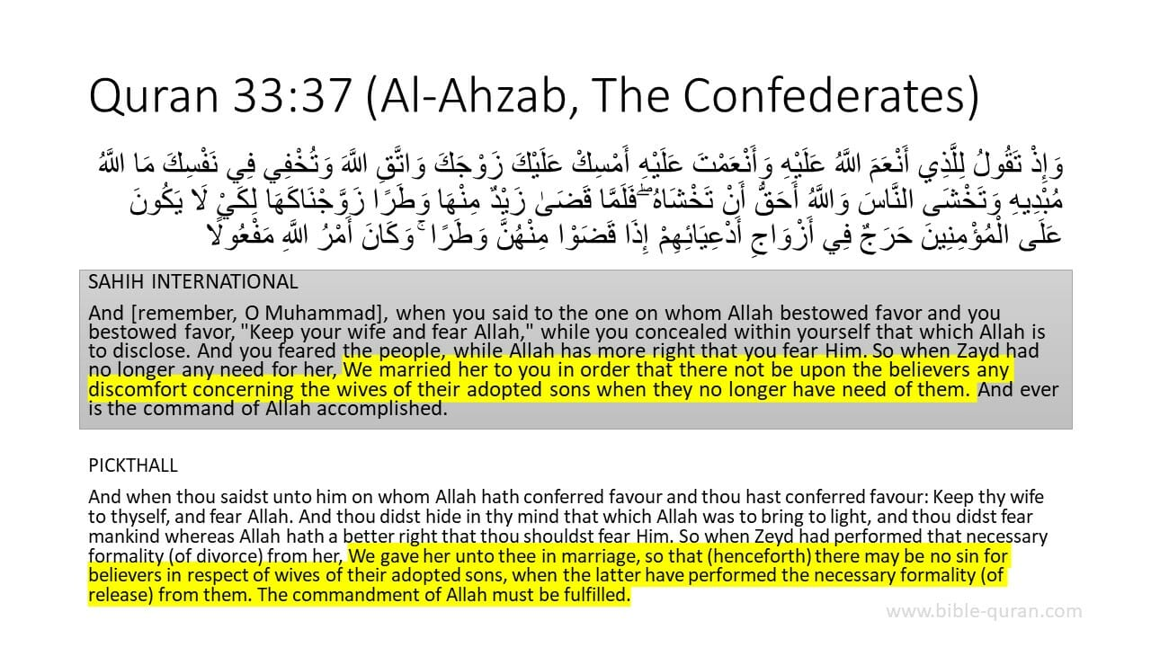 """An image of Quran 33:37 in Arabic with the English translation, """"And when thou saidst unto him on whom Allah hath conferred favour and thou hast conferred favour: Keep thy wife to thyself, and fear Allah. And thou didst hide in thy mind that which Allah was to bring to light, and thou didst fear mankind whereas Allah hath a better right that thou shouldst fear Him. So when Zeyd had performed that necessary formality (of divorce) from her, We gave her unto thee in marriage, so that (henceforth) there may be no sin for believers in respect of wives of their adopted sons, when the latter have performed the necessary formality (of release) from them. The commandment of Allah must be fulfilled."""""""