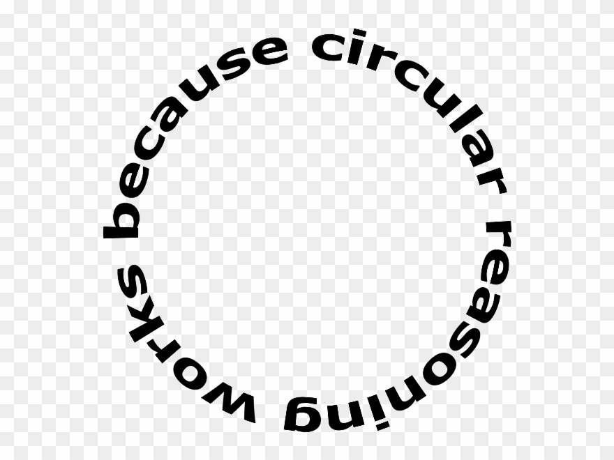 "A picture of a circle. Going around the circle is the sentence, ""Circular reasoning works because circular reasoning works because..."""