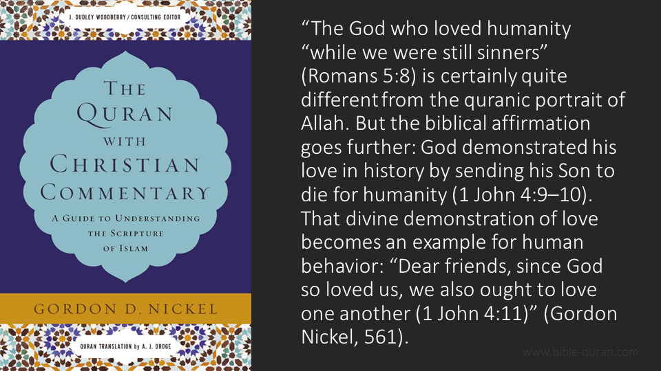 """Picture of a quote from Gordon Nickel's, """"The Quran with Christian Commentary."""" The quote says, """"The God who loved humanity """"while we were still sinners"""" (Romans 5:8) is certainly quite different from the quranic portrait of Allah. But the biblical affirmation goes further: God demonstrated his love in history by sending his Son to die for humanity (1 John 4:9–10). That divine demonstration of love becomes an example for human behavior: """"Dear friends, since God so loved us, we also ought to love one another"""" (1 John 4:11)."""""""